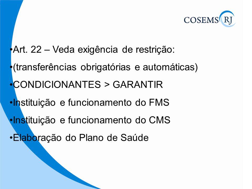 Art. 22 – Veda exigência de restrição: (transferências obrigatórias e automáticas) CONDICIONANTES > GARANTIR Instituição e funcionamento do FMS Instit