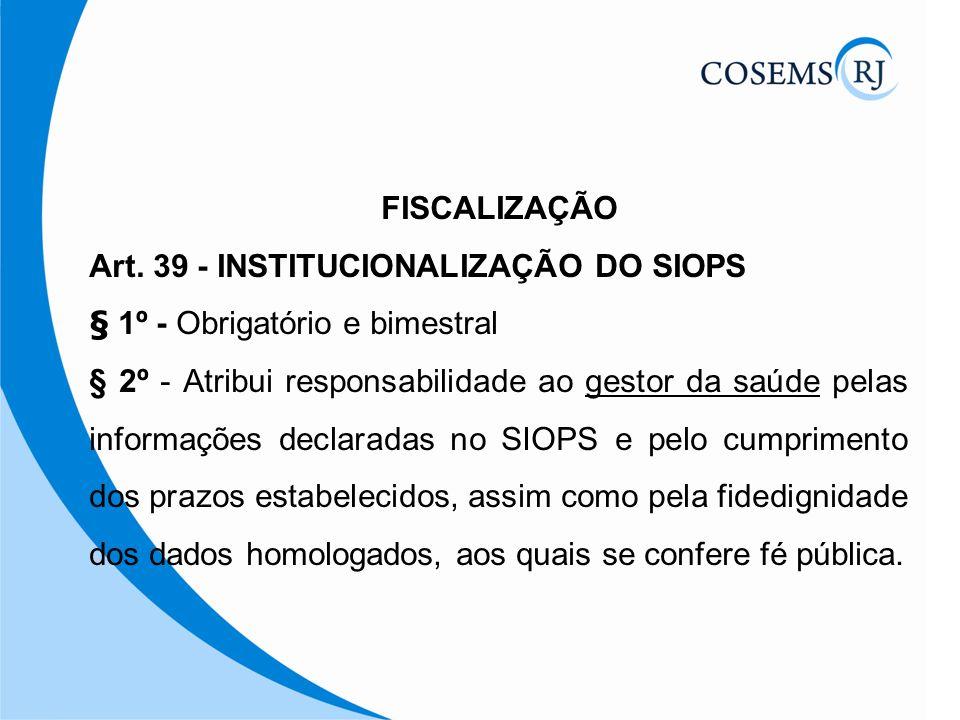 FISCALIZAÇÃO Art. 39 - INSTITUCIONALIZAÇÃO DO SIOPS § 1º - Obrigatório e bimestral § 2º - Atribui responsabilidade ao gestor da saúde pelas informaçõe