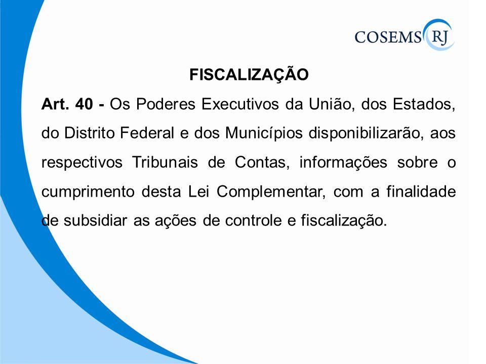 FISCALIZAÇÃO Art. 40 - Os Poderes Executivos da União, dos Estados, do Distrito Federal e dos Municípios disponibilizarão, aos respectivos Tribunais d
