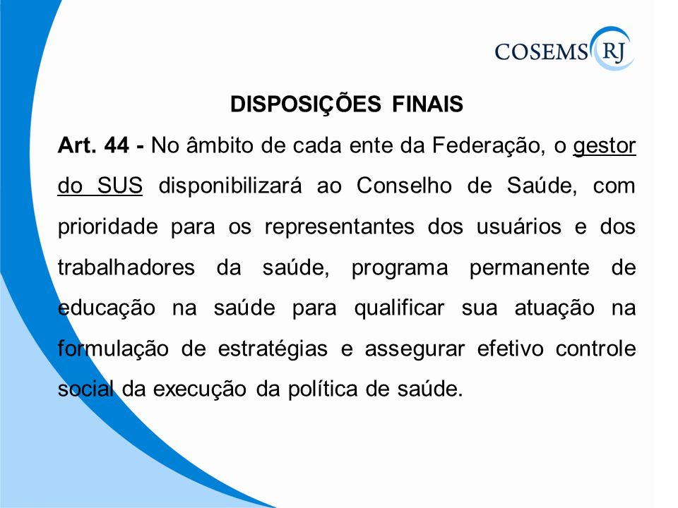 DISPOSIÇÕES FINAIS Art. 44 - No âmbito de cada ente da Federação, o gestor do SUS disponibilizará ao Conselho de Saúde, com prioridade para os represe