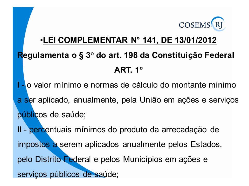 LEI COMPLEMENTAR N° 141, DE 13/01/2012 Regulamenta o § 3 o do art. 198 da Constituição Federal ART. 1º I - o valor mínimo e normas de cálculo do monta