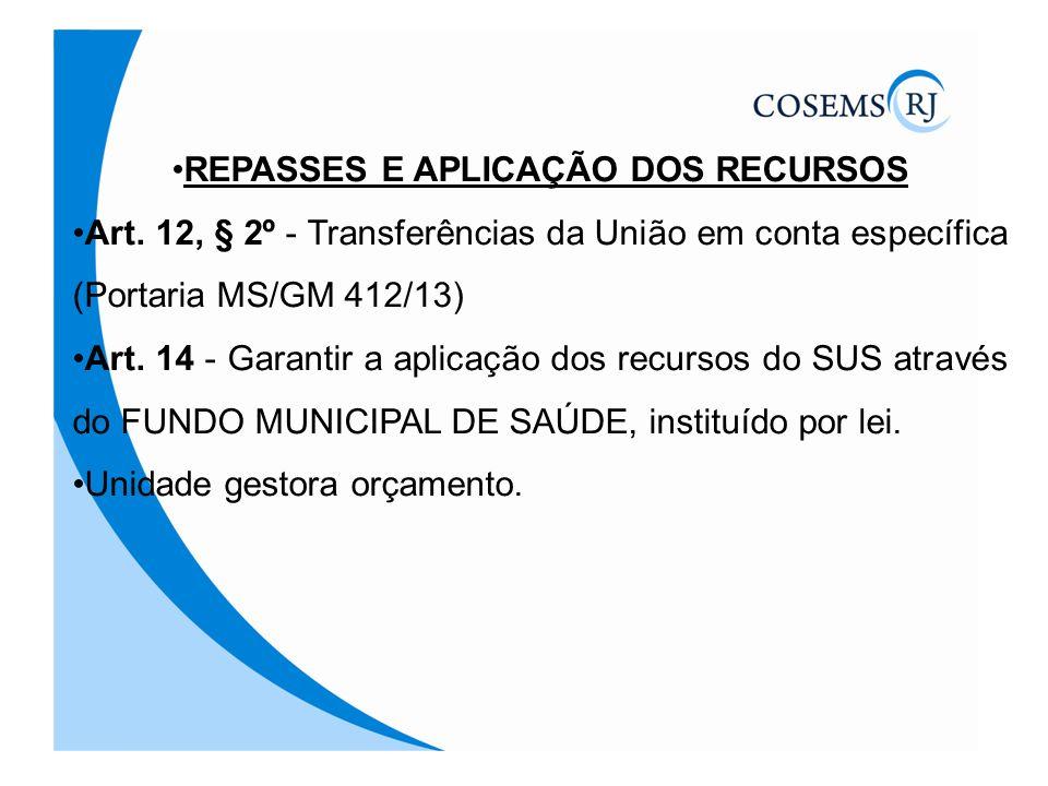 REPASSES E APLICAÇÃO DOS RECURSOS Art. 12, § 2º - Transferências da União em conta específica (Portaria MS/GM 412/13) Art. 14 - Garantir a aplicação d