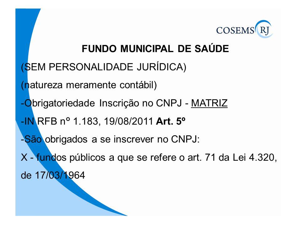 FUNDO MUNICIPAL DE SAÚDE (SEM PERSONALIDADE JURÍDICA) (natureza meramente contábil) -Obrigatoriedade Inscrição no CNPJ - MATRIZ -IN RFB n° 1.183, 19/0