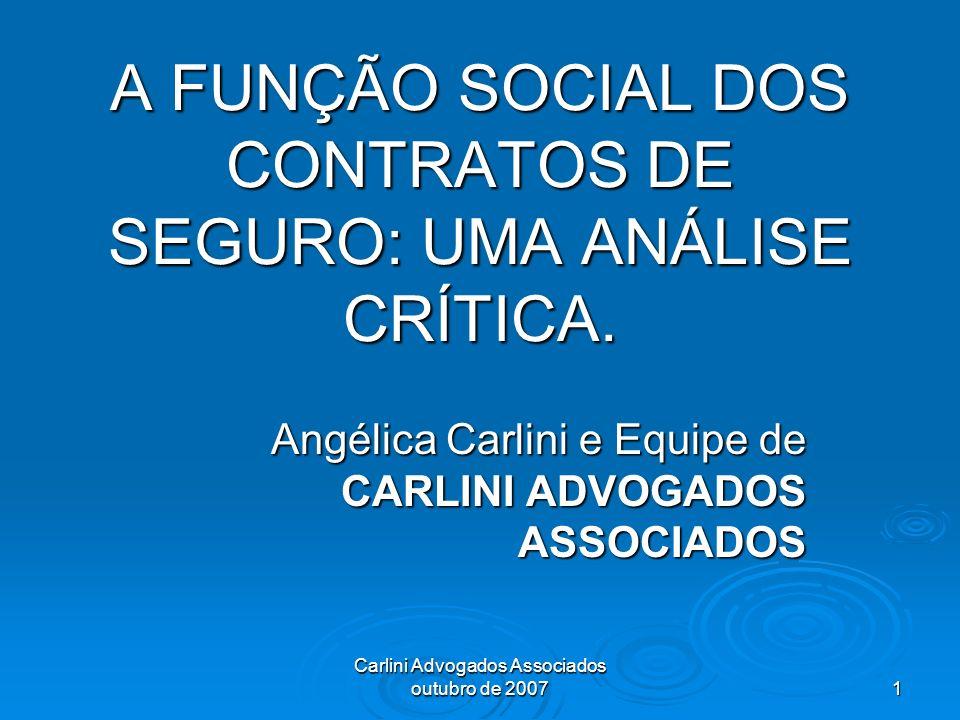 Carlini Advogados Associados outubro de 2007 1 A FUNÇÃO SOCIAL DOS CONTRATOS DE SEGURO: UMA ANÁLISE CRÍTICA. Angélica Carlini e Equipe de CARLINI ADVO