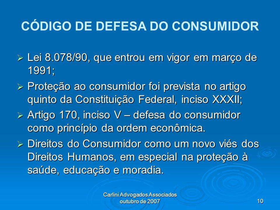 Carlini Advogados Associados outubro de 200710 CÓDIGO DE DEFESA DO CONSUMIDOR Lei 8.078/90, que entrou em vigor em março de 1991; Lei 8.078/90, que en