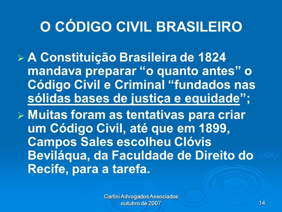Carlini Advogados Associados outubro de 200714 O CÓDIGO CIVIL BRASILEIRO A Constituição Brasileira de 1824 mandava preparar o quanto antes o Código Ci
