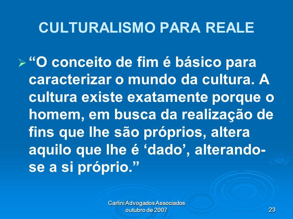 Carlini Advogados Associados outubro de 200723 CULTURALISMO PARA REALE O conceito de fim é básico para caracterizar o mundo da cultura. A cultura exis