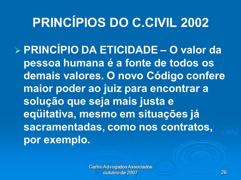 Carlini Advogados Associados outubro de 200726 PRINCÍPIOS DO C.CIVIL 2002 PRINCÍPIO DA ETICIDADE – O valor da pessoa humana é a fonte de todos os dema