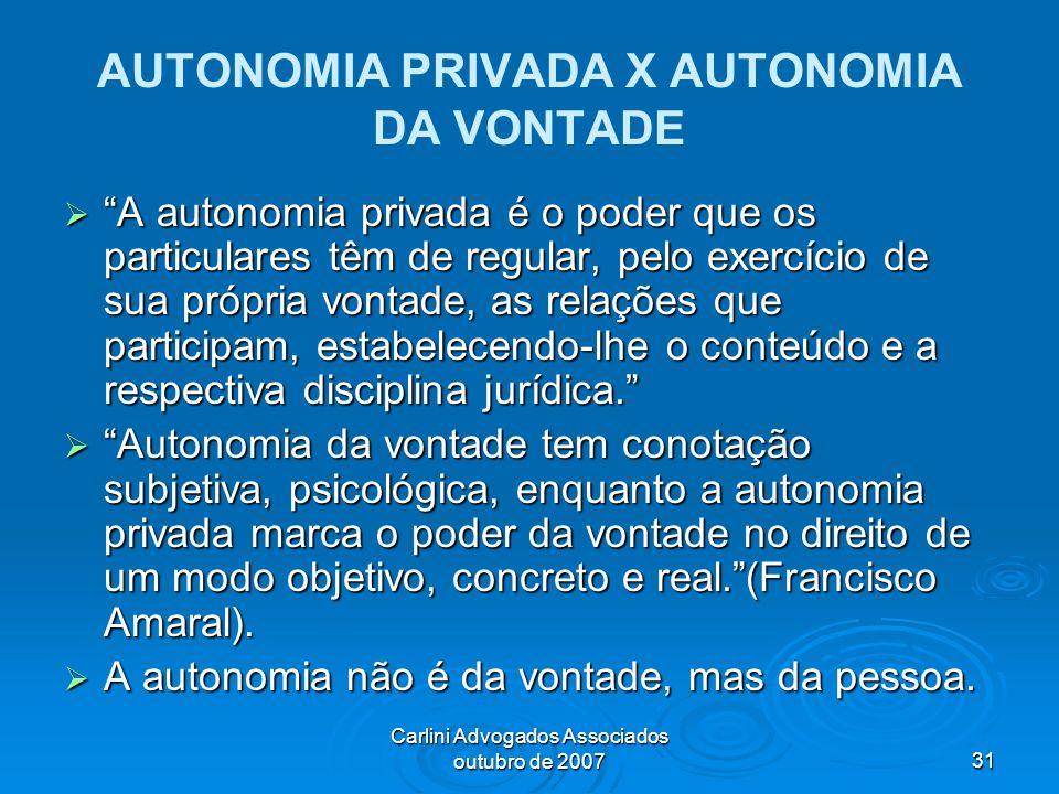 Carlini Advogados Associados outubro de 200731 AUTONOMIA PRIVADA X AUTONOMIA DA VONTADE A autonomia privada é o poder que os particulares têm de regul
