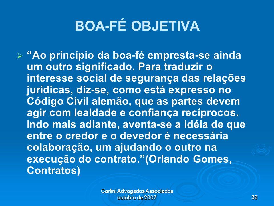 Carlini Advogados Associados outubro de 200738 BOA-FÉ OBJETIVA Ao princípio da boa-fé empresta-se ainda um outro significado. Para traduzir o interess