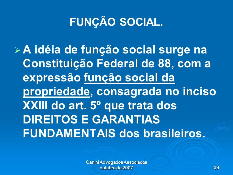 Carlini Advogados Associados outubro de 200739 FUNÇÃO SOCIAL. A idéia de função social surge na Constituição Federal de 88, com a expressão função soc