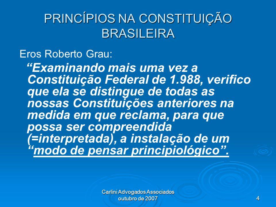Carlini Advogados Associados outubro de 20074 PRINCÍPIOS NA CONSTITUIÇÃO BRASILEIRA Eros Roberto Grau: Examinando mais uma vez a Constituição Federal