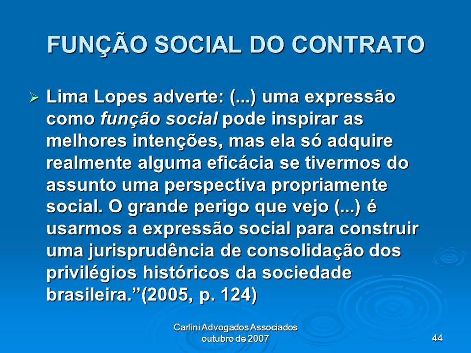 Carlini Advogados Associados outubro de 200744 FUNÇÃO SOCIAL DO CONTRATO Lima Lopes adverte: (...) uma expressão como função social pode inspirar as m