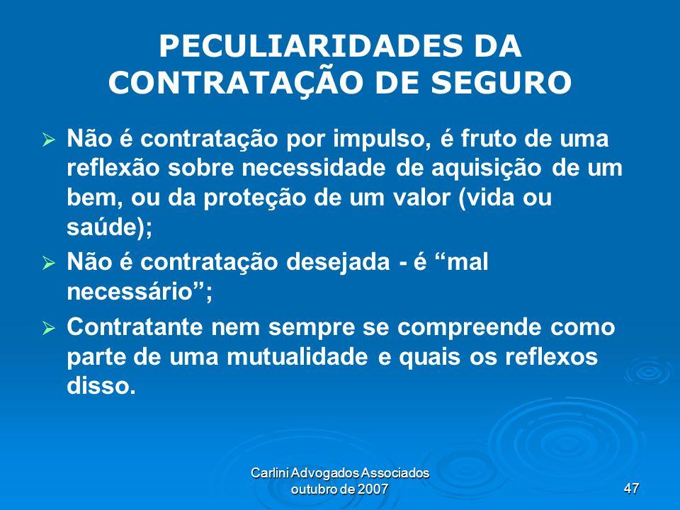 Carlini Advogados Associados outubro de 200747 PECULIARIDADES DA CONTRATAÇÃO DE SEGURO Não é contratação por impulso, é fruto de uma reflexão sobre ne