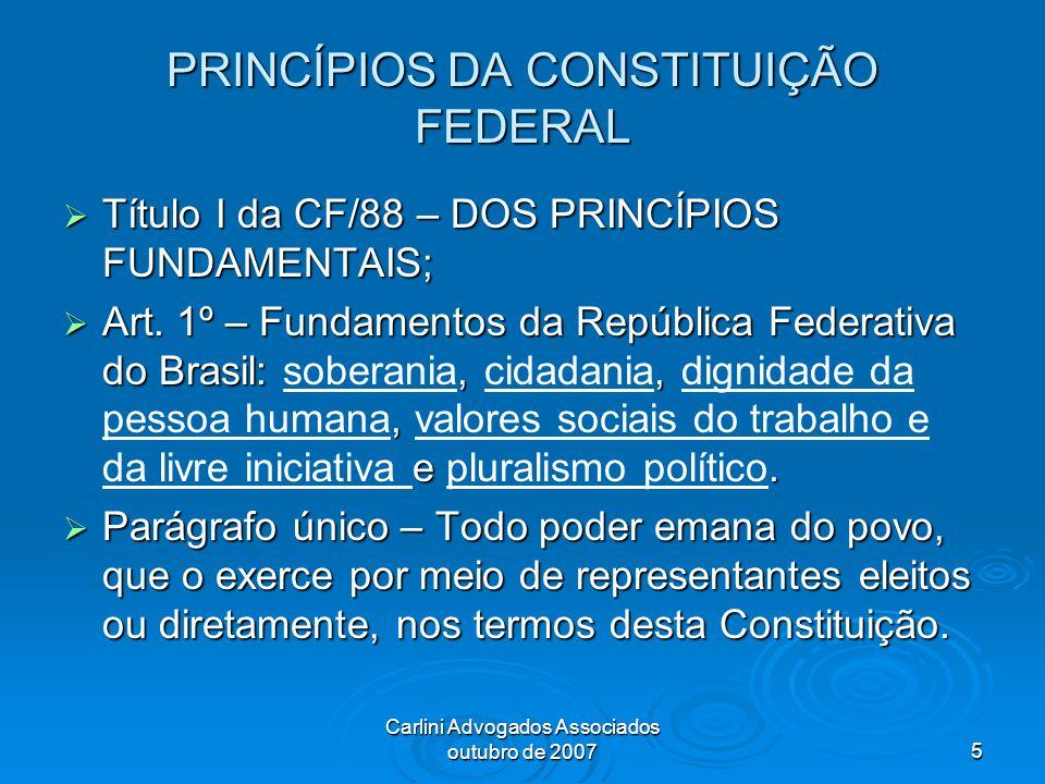 Carlini Advogados Associados outubro de 20075 PRINCÍPIOS DA CONSTITUIÇÃO FEDERAL Título I da CF/88 – DOS PRINCÍPIOS FUNDAMENTAIS; Título I da CF/88 –
