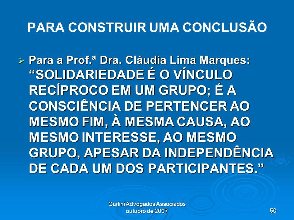 Carlini Advogados Associados outubro de 200750 PARA CONSTRUIR UMA CONCLUSÃO Para a Prof.ª Dra. Cláudia Lima Marques: SOLIDARIEDADE É O VÍNCULO RECÍPRO