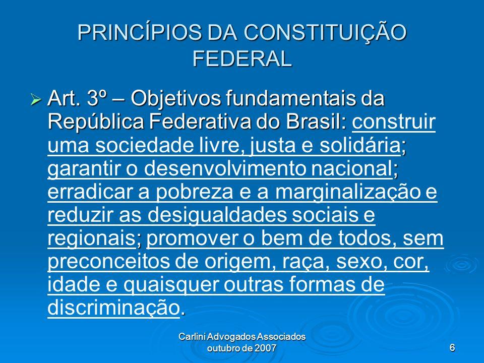 Carlini Advogados Associados outubro de 20076 PRINCÍPIOS DA CONSTITUIÇÃO FEDERAL Art. 3º – Objetivos fundamentais da República Federativa do Brasil: ;
