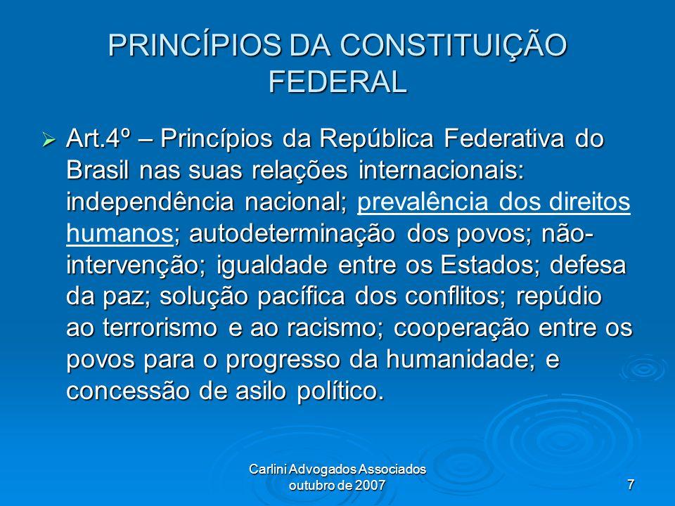 Carlini Advogados Associados outubro de 20077 PRINCÍPIOS DA CONSTITUIÇÃO FEDERAL Art.4º – Princípios da República Federativa do Brasil nas suas relaçõ