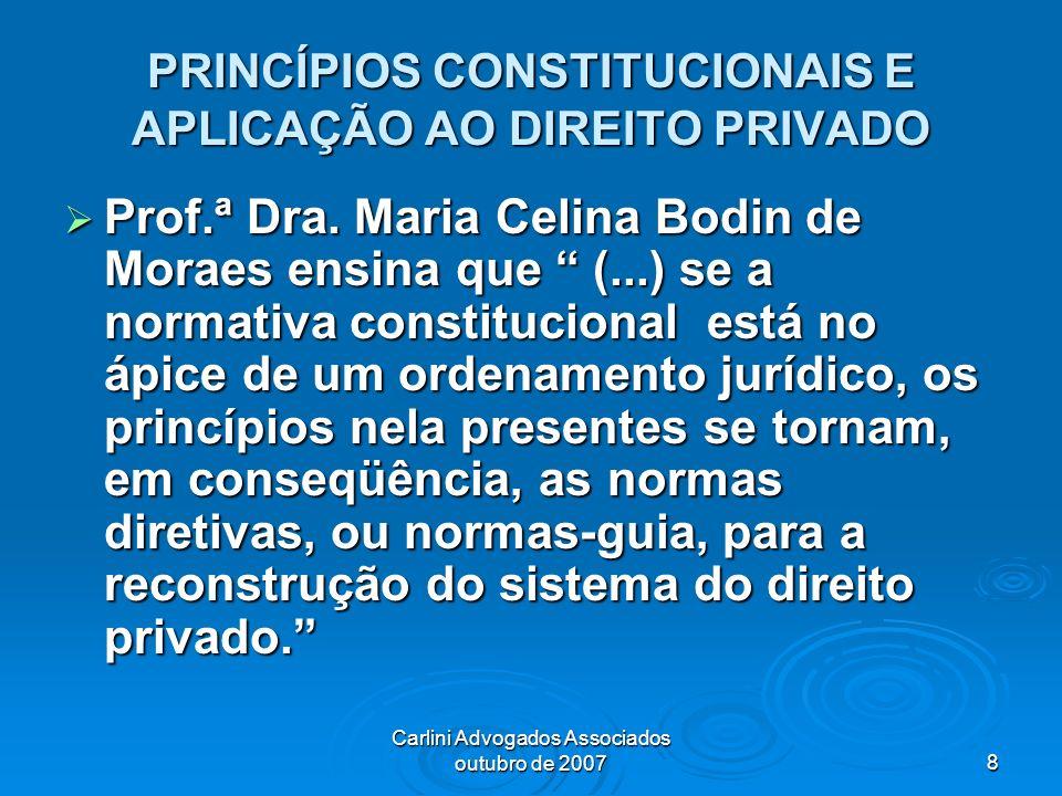 Carlini Advogados Associados outubro de 20078 PRINCÍPIOS CONSTITUCIONAIS E APLICAÇÃO AO DIREITO PRIVADO Prof.ª Dra. Maria Celina Bodin de Moraes ensin