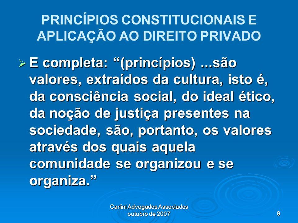 Carlini Advogados Associados outubro de 20079 PRINCÍPIOS CONSTITUCIONAIS E APLICAÇÃO AO DIREITO PRIVADO E completa: (princípios)...são valores, extraí