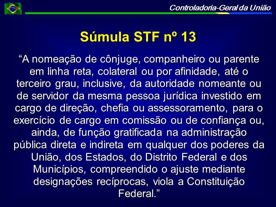 Controladoria-Geral da União Súmula STF nº 13 A nomeação de cônjuge, companheiro ou parente em linha reta, colateral ou por afinidade, até o terceiro