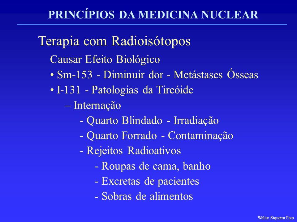 PRINCÍPIOS DA MEDICINA NUCLEAR Terapia com Radioisótopos Causar Efeito Biológico Sm-153 - Diminuir dor - Metástases Ósseas I-131 - Patologias da Tireó