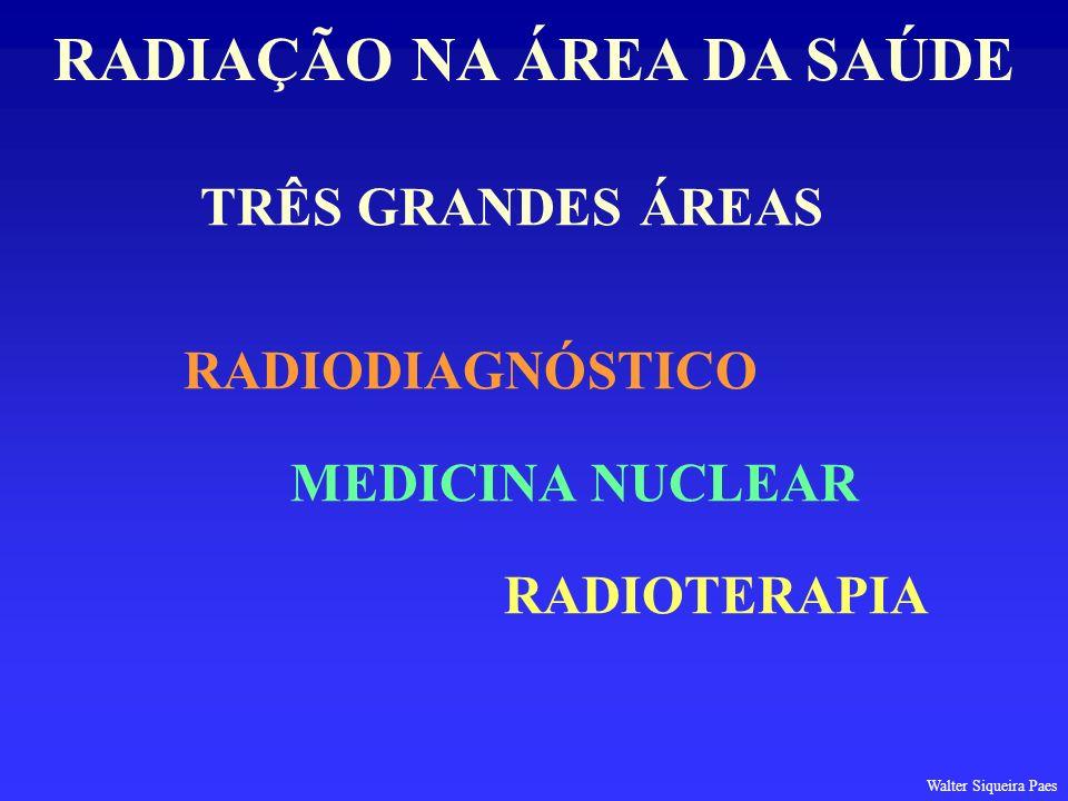 TRÊS GRANDES ÁREAS RADIODIAGNÓSTICO MEDICINA NUCLEAR RADIOTERAPIA RADIAÇÃO NA ÁREA DA SAÚDE Walter Siqueira Paes