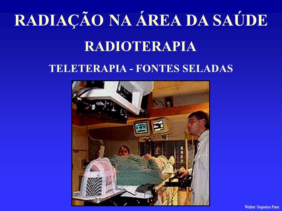 RADIOTERAPIA RADIAÇÃO NA ÁREA DA SAÚDE TELETERAPIA - FONTES SELADAS Walter Siqueira Paes