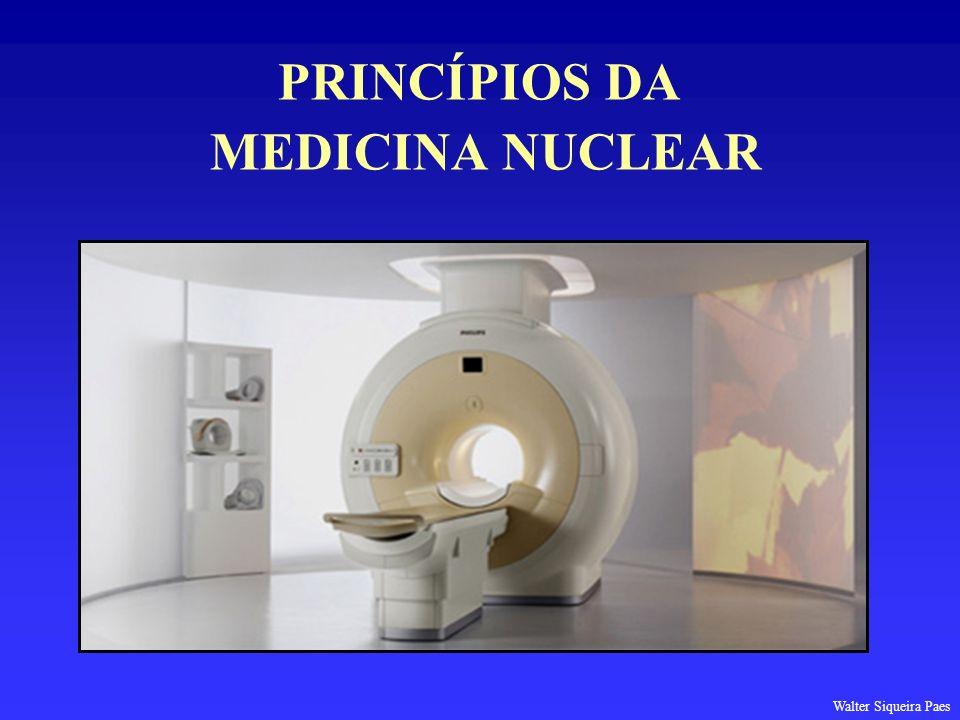PRINCÍPIOS DA MEDICINA NUCLEAR Walter Siqueira Paes