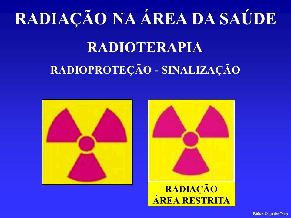 RADIOTERAPIA RADIAÇÃO NA ÁREA DA SAÚDE RADIOPROTEÇÃO - SINALIZAÇÃO RADIAÇÃO ÁREA RESTRITA Walter Siqueira Paes