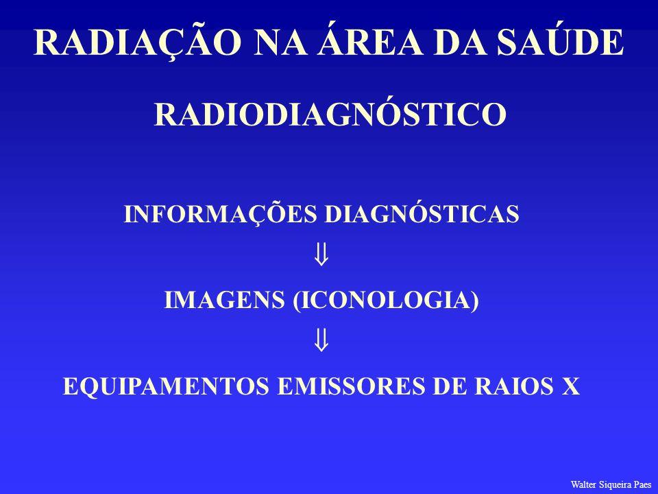 RADIODIAGNÓSTICO RADIAÇÃO NA ÁREA DA SAÚDE INFORMAÇÕES DIAGNÓSTICAS IMAGENS (ICONOLOGIA) EQUIPAMENTOS EMISSORES DE RAIOS X Walter Siqueira Paes