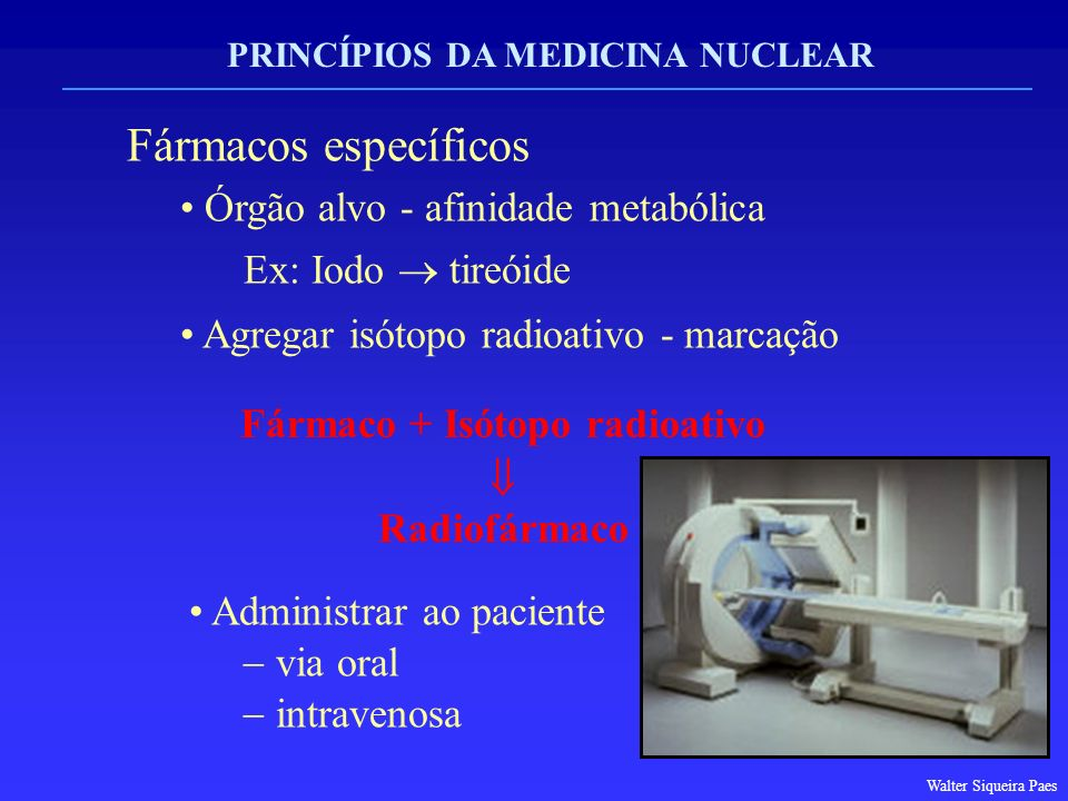 PRINCÍPIOS DA MEDICINA NUCLEAR Fármacos específicos Órgão alvo - afinidade metabólica Ex: Iodo tireóide Agregar isótopo radioativo - marcação Fármaco