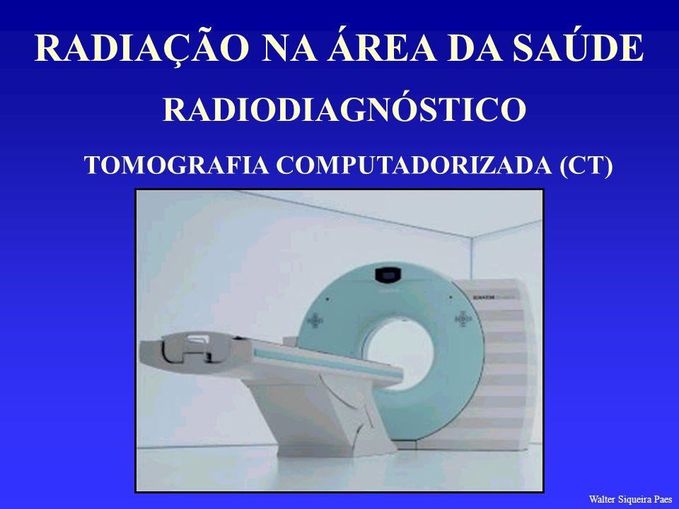 RADIODIAGNÓSTICO RADIAÇÃO NA ÁREA DA SAÚDE TOMOGRAFIA COMPUTADORIZADA (CT) Walter Siqueira Paes