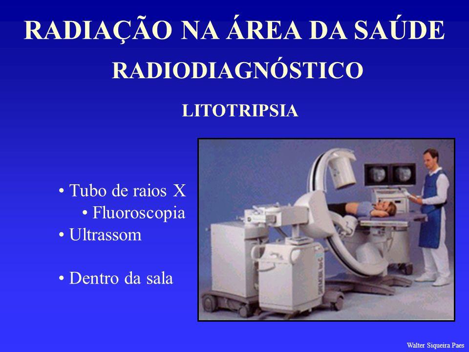 RADIODIAGNÓSTICO RADIAÇÃO NA ÁREA DA SAÚDE LITOTRIPSIA Tubo de raios X Fluoroscopia Ultrassom Dentro da sala Walter Siqueira Paes