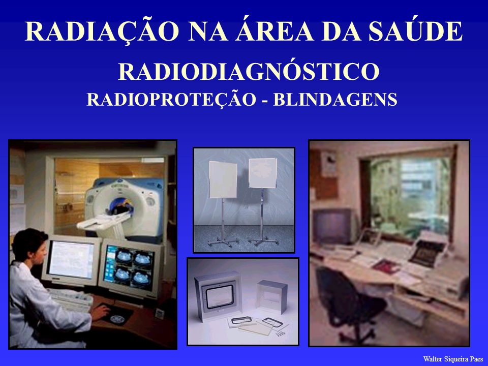 RADIODIAGNÓSTICO RADIAÇÃO NA ÁREA DA SAÚDE RADIOPROTEÇÃO - BLINDAGENS Walter Siqueira Paes