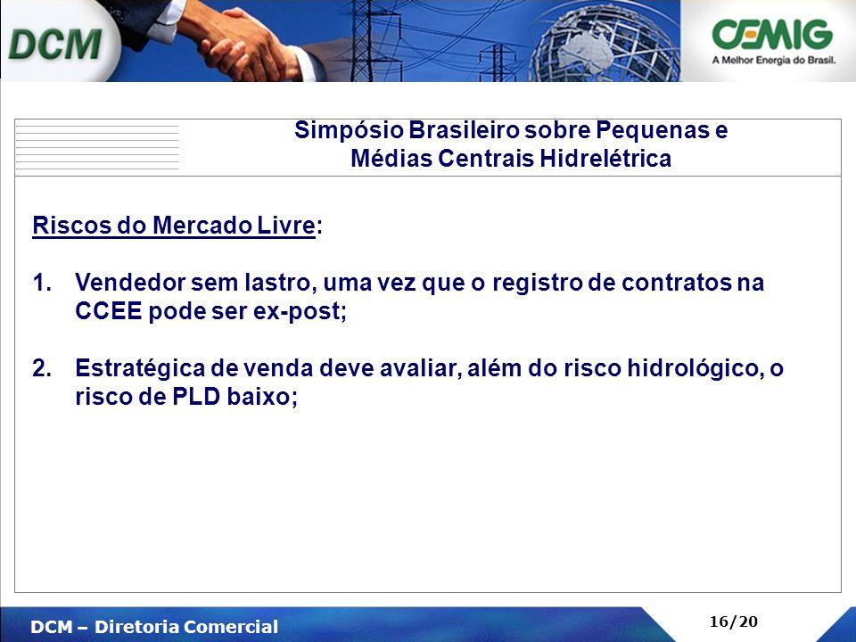 V DCM – Diretoria Comercial 16/20 Riscos do Mercado Livre: 1.Vendedor sem lastro, uma vez que o registro de contratos na CCEE pode ser ex-post; 2.Estr