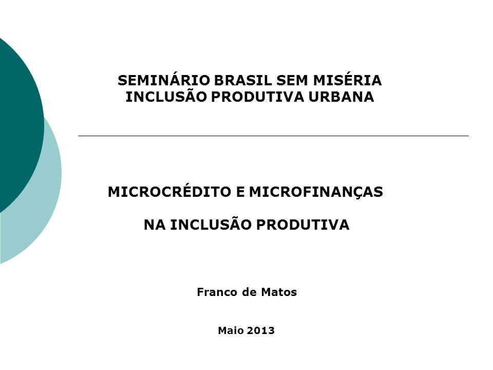SEMINÁRIO BRASIL SEM MISÉRIA INCLUSÃO PRODUTIVA URBANA MICROCRÉDITO E MICROFINANÇAS NA INCLUSÃO PRODUTIVA Franco de Matos Maio 2013