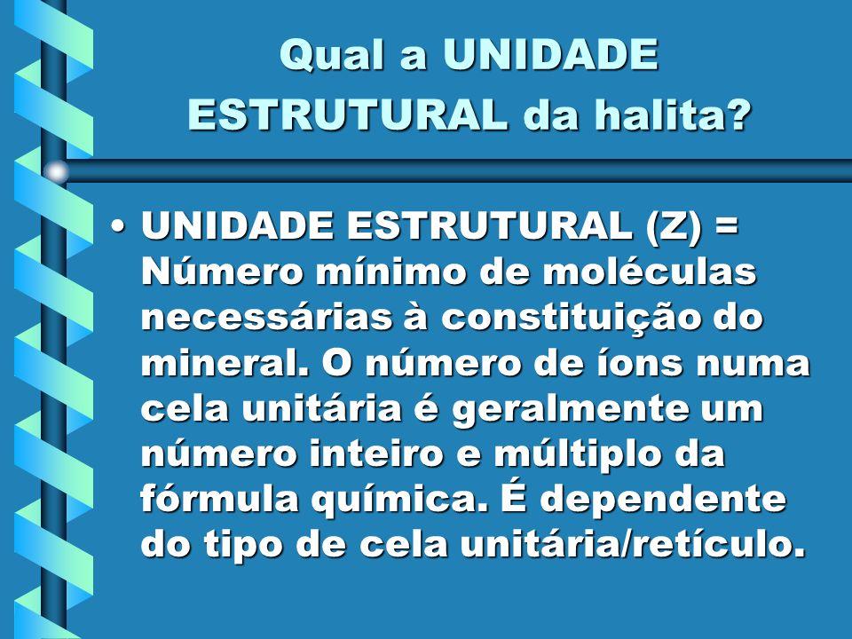Qual a UNIDADE ESTRUTURAL da halita? UNIDADE ESTRUTURAL (Z) = Número mínimo de moléculas necessárias à constituição do mineral. O número de íons numa