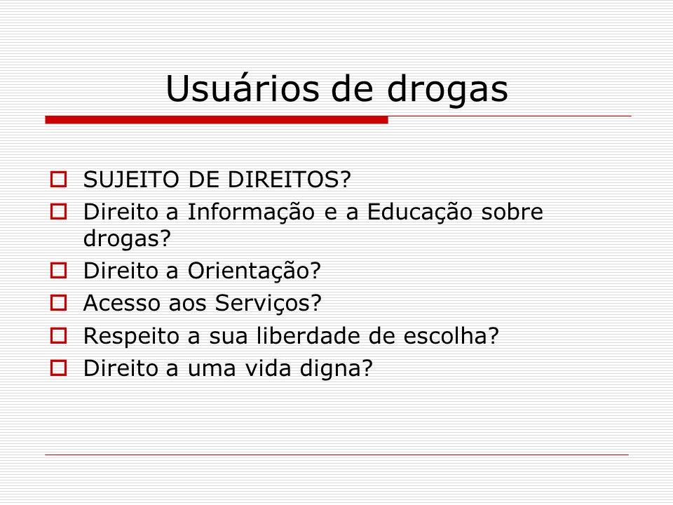 Usuários de drogas SUJEITO DE DIREITOS? Direito a Informação e a Educação sobre drogas? Direito a Orientação? Acesso aos Serviços? Respeito a sua libe