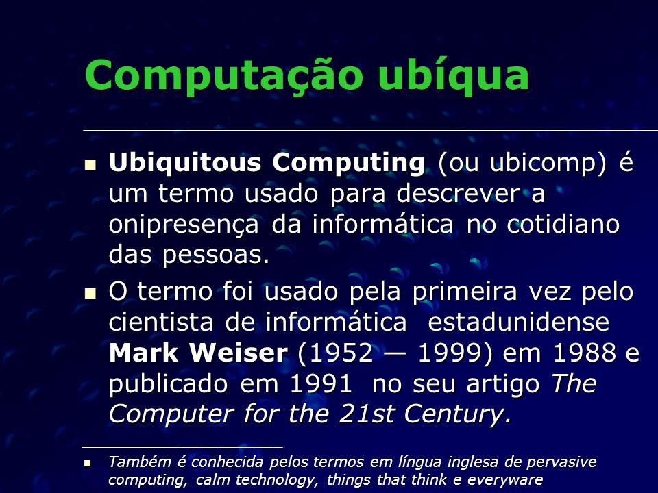 Computação ubíqua Ubiquitous Computing (ou ubicomp) é um termo usado para descrever a onipresença da informática no cotidiano das pessoas. Ubiquitous