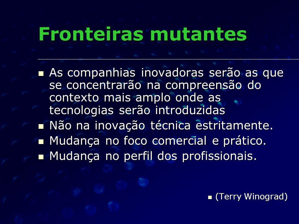 Fronteiras mutantes As companhias inovadoras serão as que se concentrarão na compreensão do contexto mais amplo onde as tecnologias serão introduzidas