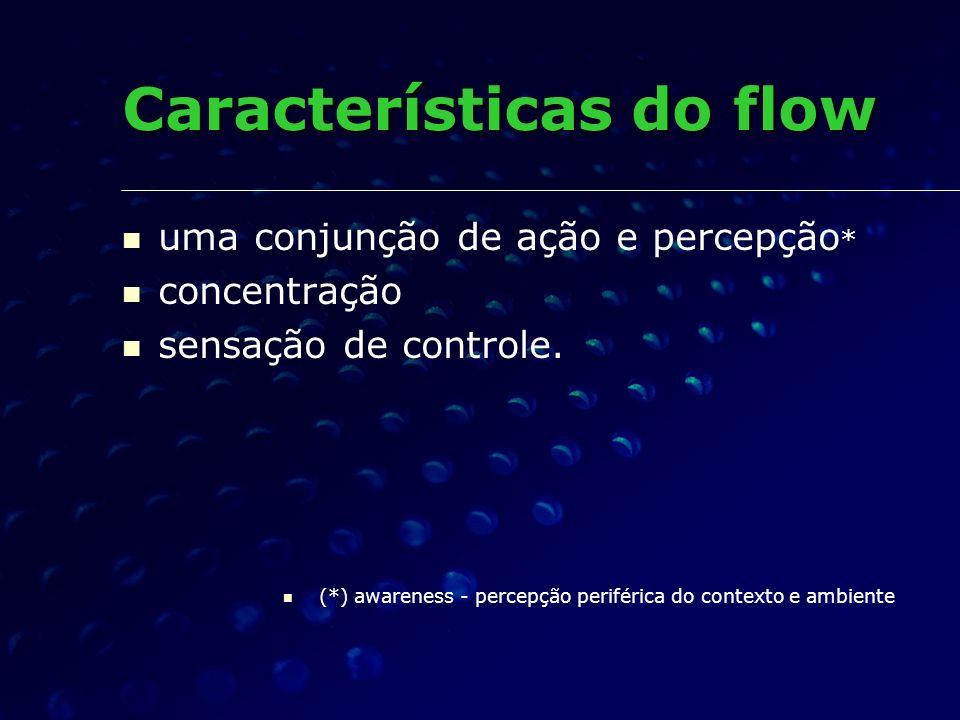 uma conjunção de ação e percepção * concentração sensação de controle. (*) awareness - percepção periférica do contexto e ambiente Características do