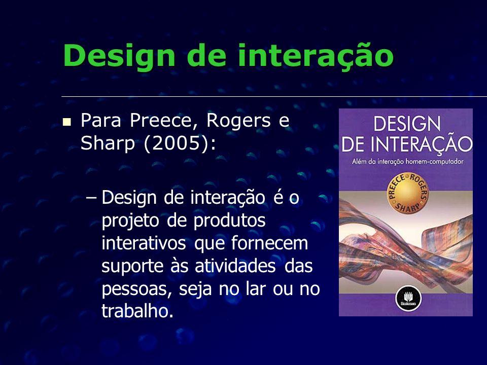 Para Preece, Rogers e Sharp (2005): – –Design de interação é o projeto de produtos interativos que fornecem suporte às atividades das pessoas, seja no