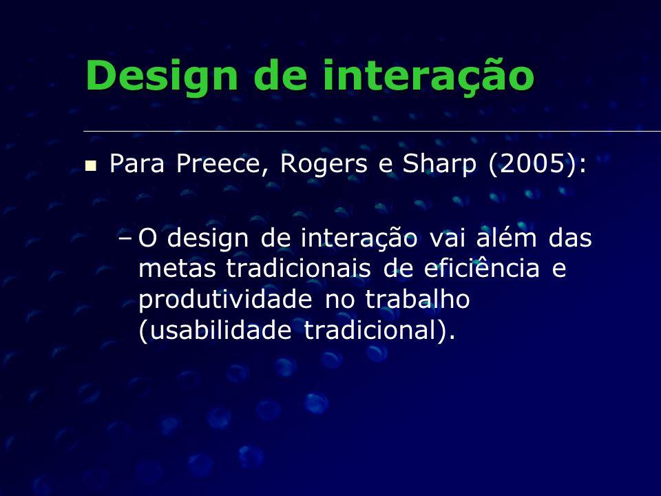 Para Preece, Rogers e Sharp (2005): – –O design de interação vai além das metas tradicionais de eficiência e produtividade no trabalho (usabilidade tr