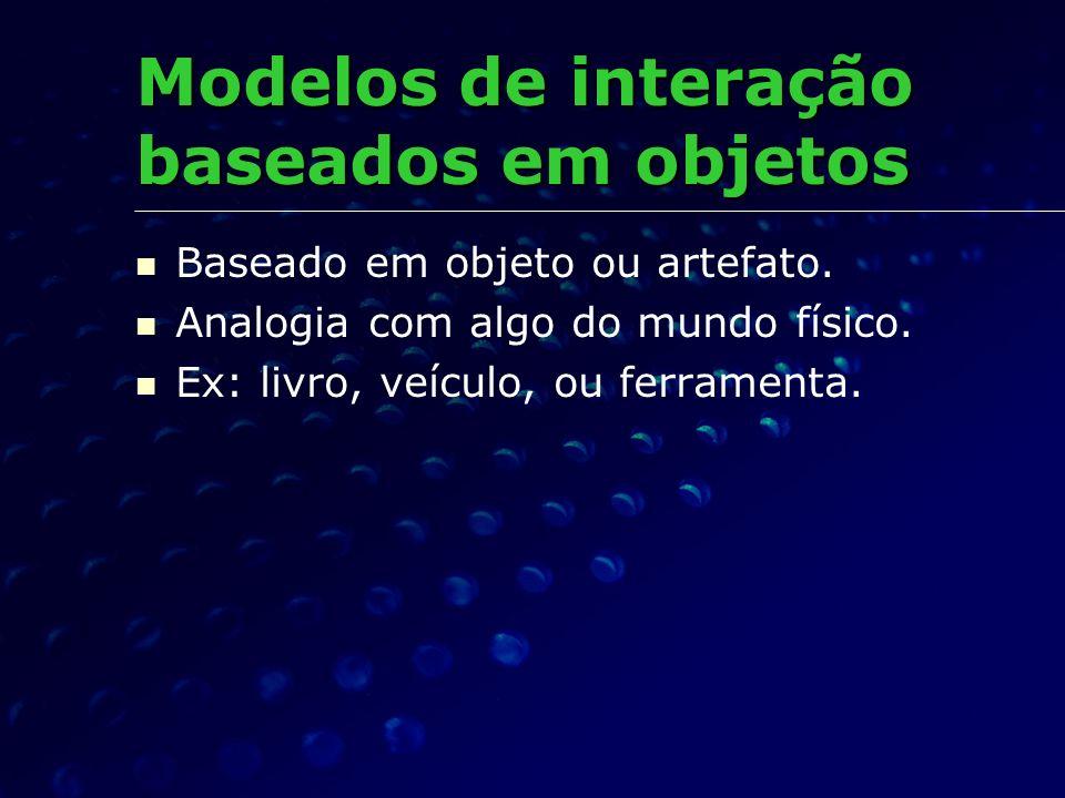 Baseado em objeto ou artefato. Analogia com algo do mundo físico. Ex: livro, veículo, ou ferramenta. Modelos de interação baseados em objetos