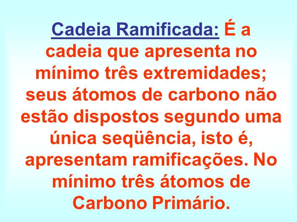 Cadeia Ramificada: É a cadeia que apresenta no mínimo três extremidades; seus átomos de carbono não estão dispostos segundo uma única seqüência, isto