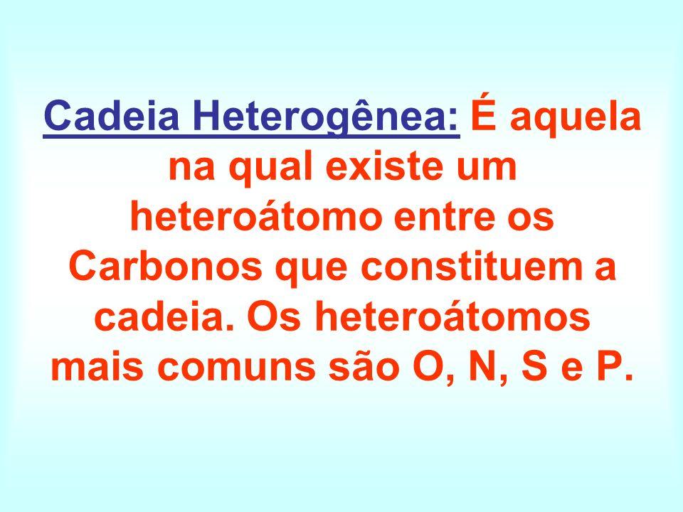 Cadeia Heterogênea: É aquela na qual existe um heteroátomo entre os Carbonos que constituem a cadeia. Os heteroátomos mais comuns são O, N, S e P.