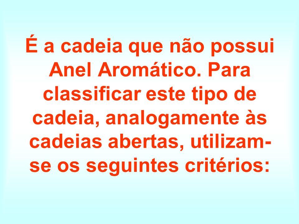 É a cadeia que não possui Anel Aromático. Para classificar este tipo de cadeia, analogamente às cadeias abertas, utilizam- se os seguintes critérios: