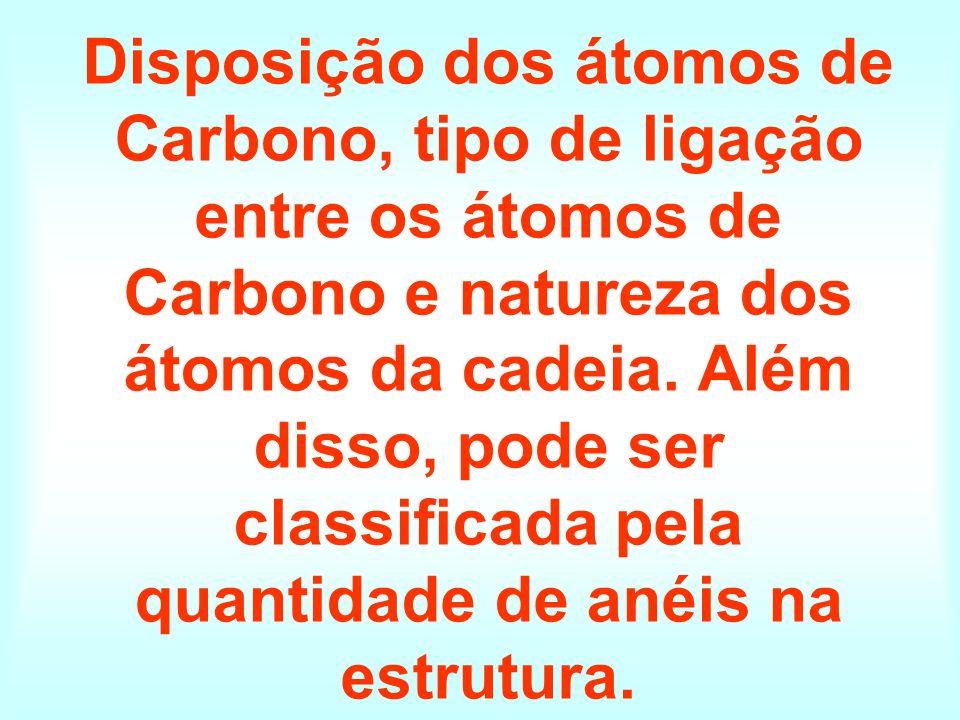 Disposição dos átomos de Carbono, tipo de ligação entre os átomos de Carbono e natureza dos átomos da cadeia. Além disso, pode ser classificada pela q