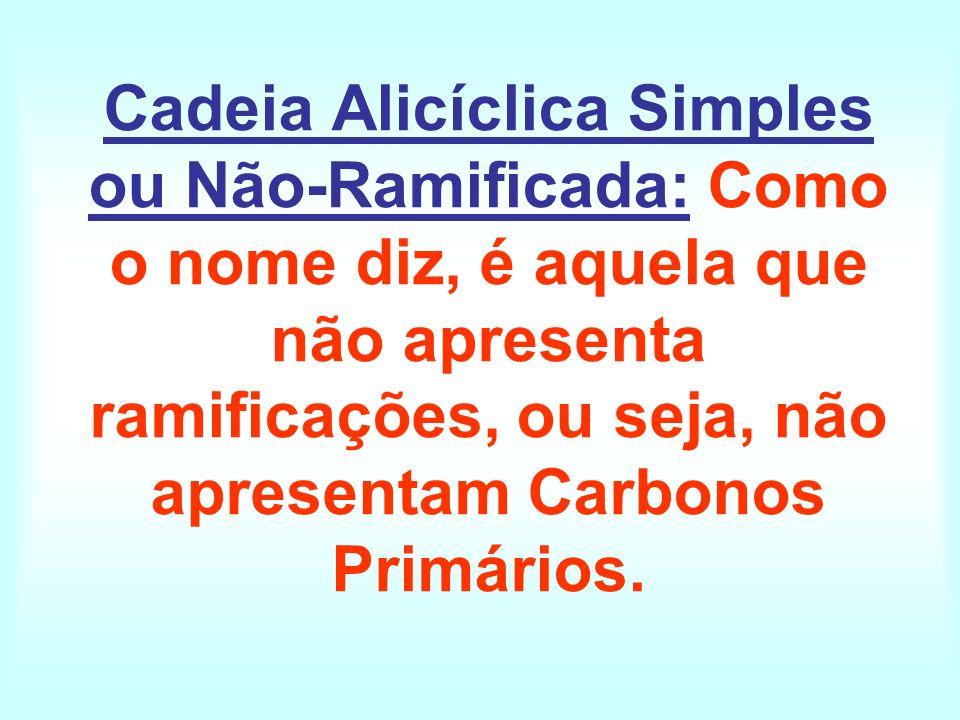 Cadeia Alicíclica Simples ou Não-Ramificada: Como o nome diz, é aquela que não apresenta ramificações, ou seja, não apresentam Carbonos Primários.